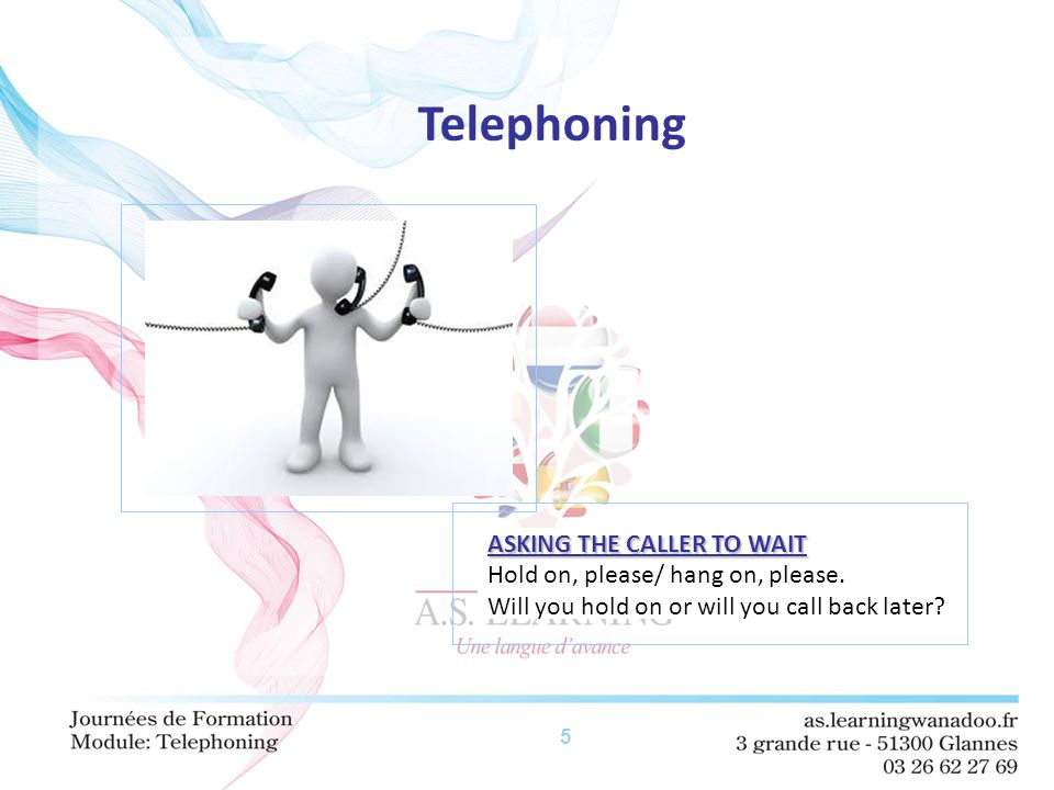 5 Telephoning ASKING THE CALLER TO WAIT Hold on, please/ hang on, please.