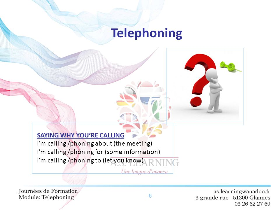 6 Telephoning SAYING WHY YOU'RE CALLING I'm calling /phoning about (the meeting) I'm calling /phoning for (some information) I'm calling /phoning to (