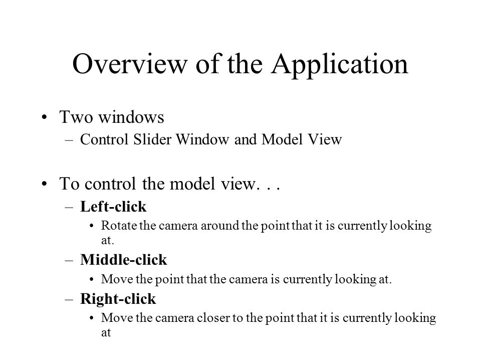 Overview of the Application Two windows –Control Slider Window and Model View To control the model view...