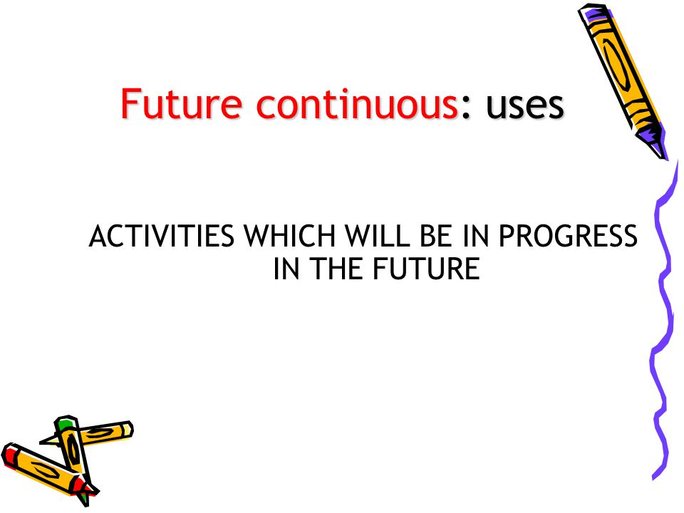 Future continuous: uses ACTIVITIES WHICH WILL BE IN PROGRESS IN THE FUTURE