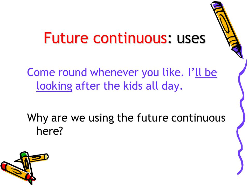 Future continuous: uses Come round whenever you like.