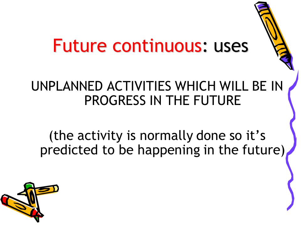 Future continuous: uses UNPLANNED ACTIVITIES WHICH WILL BE IN PROGRESS IN THE FUTURE (the activity is normally done so it's predicted to be happening in the future)