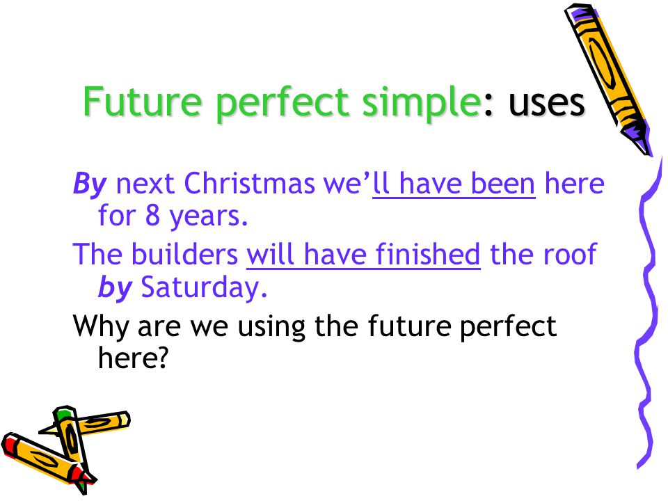 Future perfect simple: uses By next Christmas we'll have been here for 8 years.