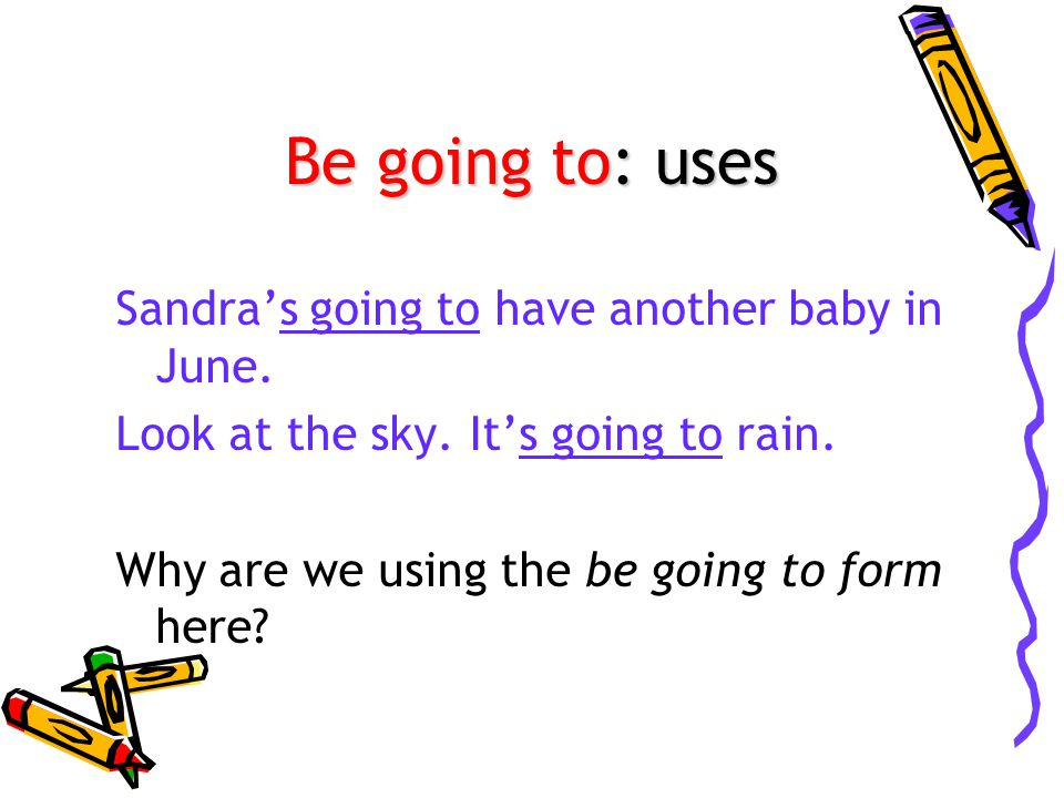 Be going to: uses Sandra's going to have another baby in June.