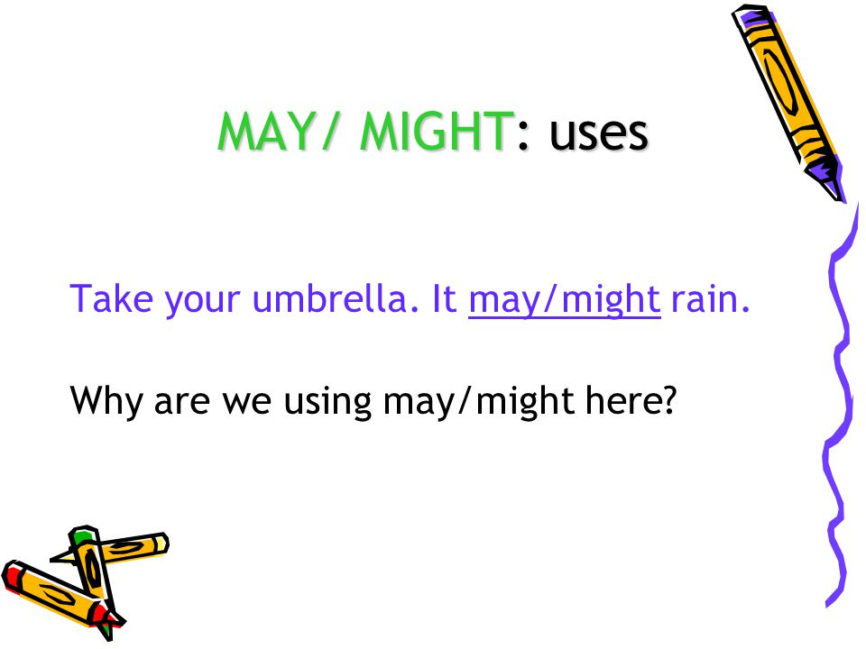 MAY/ MIGHT: uses Take your umbrella. It may/might rain. Why are we using may/might here?