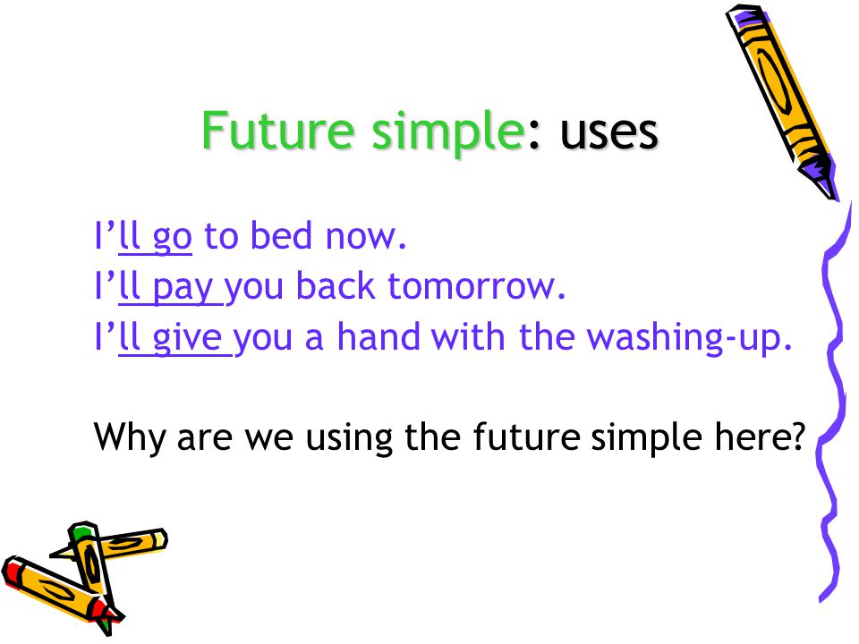 Future simple: uses I'll go to bed now. I'll pay you back tomorrow.
