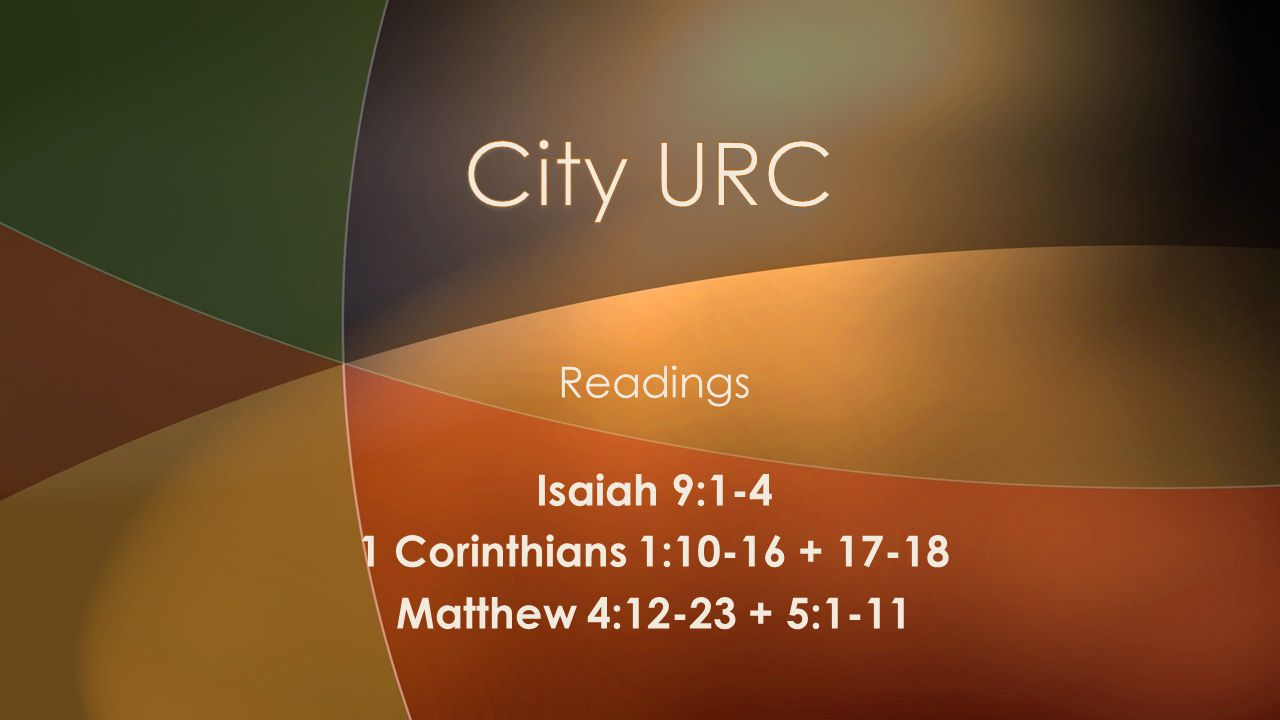 Readings Isaiah 9:1-4 1 Corinthians 1:10-16 + 17-18 Matthew 4:12-23 + 5:1-11