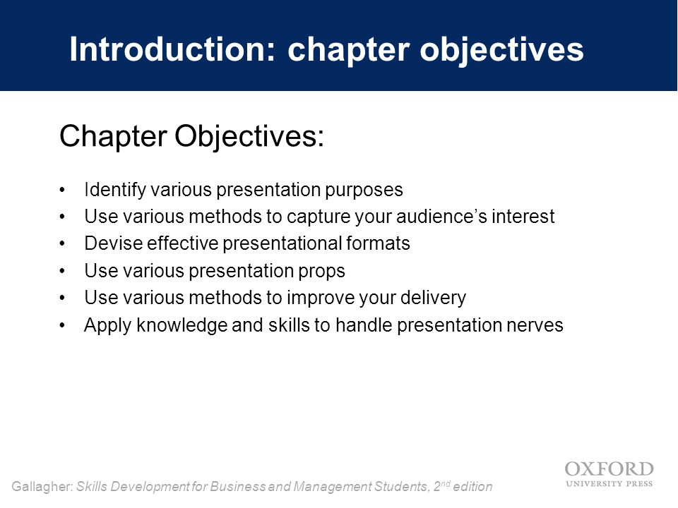 Gallagher: Skills Development for Business and Management Students, 2 nd edition Introduction: chapter objectives Chapter Objectives: Identify various presentation purposes Use various methods to capture your audience's interest Devise effective presentational formats Use various presentation props Use various methods to improve your delivery Apply knowledge and skills to handle presentation nerves