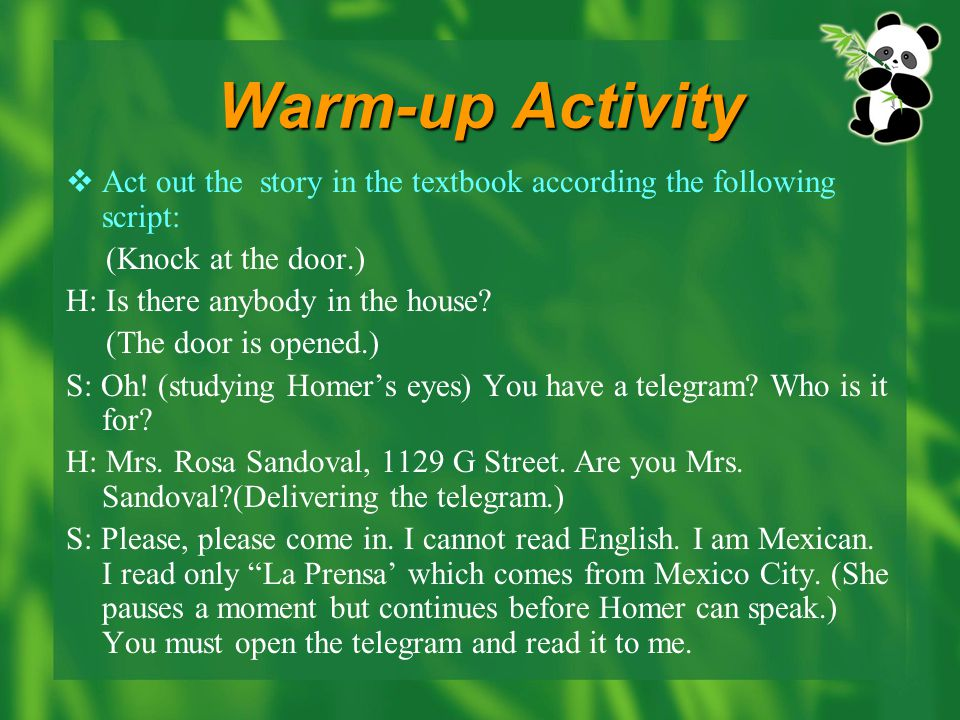 Warm-up Activity  Act out the story in the textbook according the following script: (Knock at the door.) H: Is there anybody in the house.