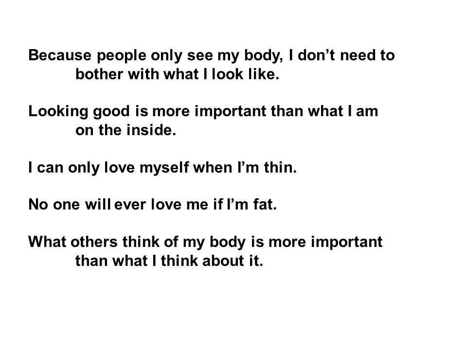 Because people only see my body, I don't need to bother with what I look like.