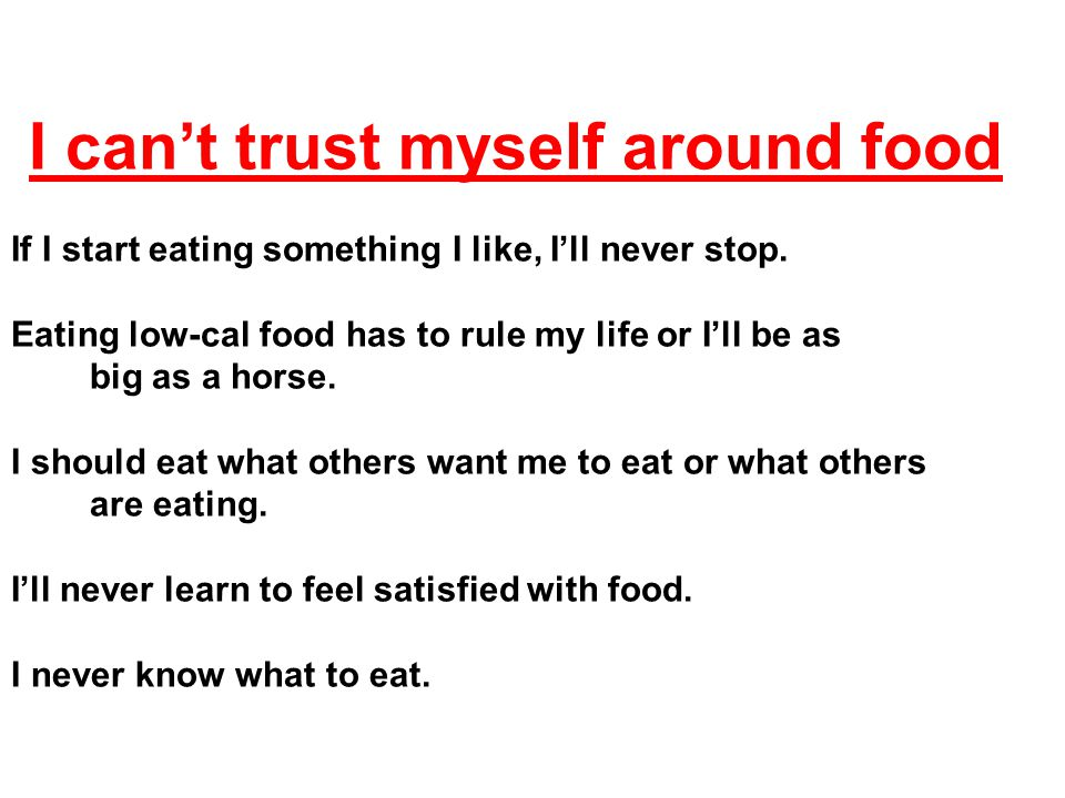 I can't trust myself around food If I start eating something I like, I'll never stop.