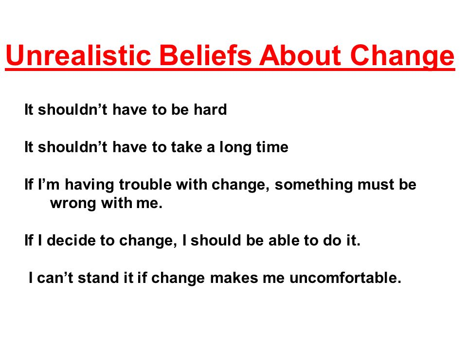 Unrealistic Beliefs About Change It shouldn't have to be hard It shouldn't have to take a long time If I'm having trouble with change, something must be wrong with me.