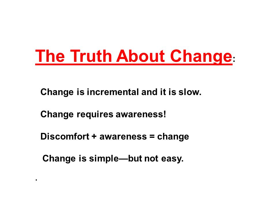 The Truth About Change : Change is incremental and it is slow.