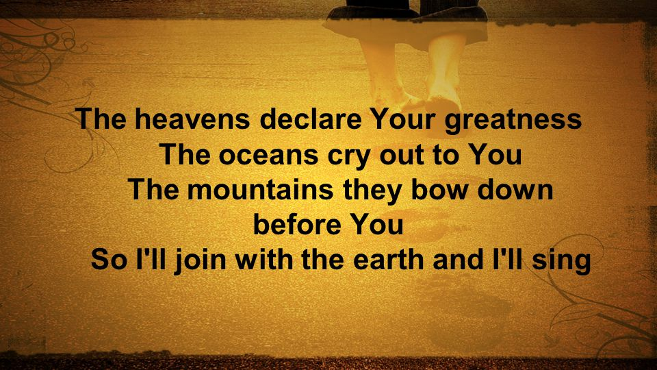 The heavens declare Your greatness The oceans cry out to You The mountains they bow down before You So I'll join with the earth and I'll sing