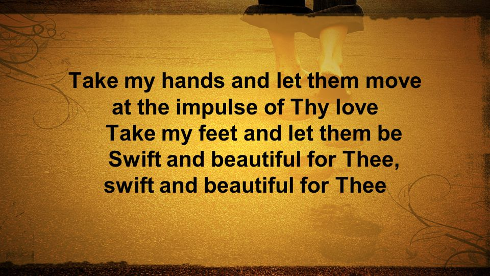 Take my hands and let them move at the impulse of Thy love Take my feet and let them be Swift and beautiful for Thee, swift and beautiful for Thee