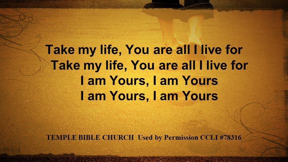 Take my life, You are all I live for Take my life, You are all I live for I am Yours, I am Yours I am Yours, I am Yours TEMPLE BIBLE CHURCH Used by Pe