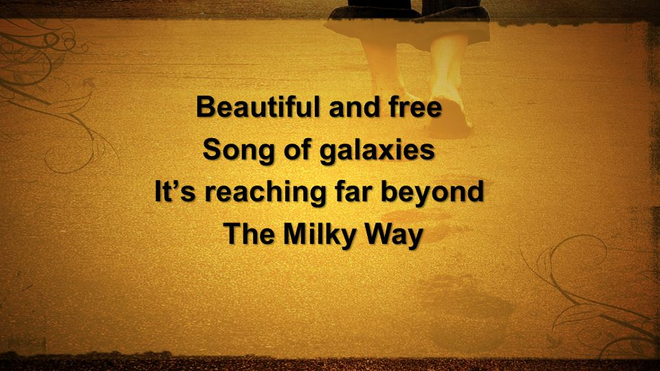 Beautiful and free Song of galaxies It's reaching far beyond The Milky Way The Milky Way