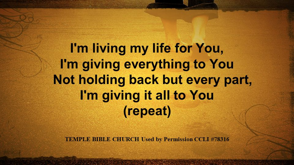 I'm living my life for You, I'm giving everything to You Not holding back but every part, I'm giving it all to You (repeat) TEMPLE BIBLE CHURCH Used b