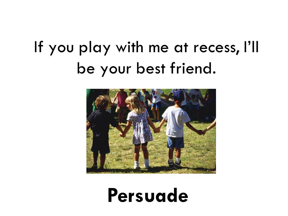 If you play with me at recess, I'll be your best friend. Persuade