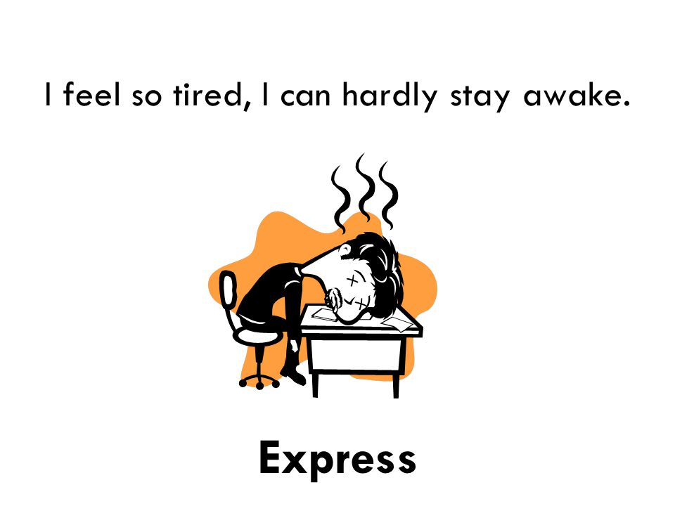 I feel so tired, I can hardly stay awake. Express