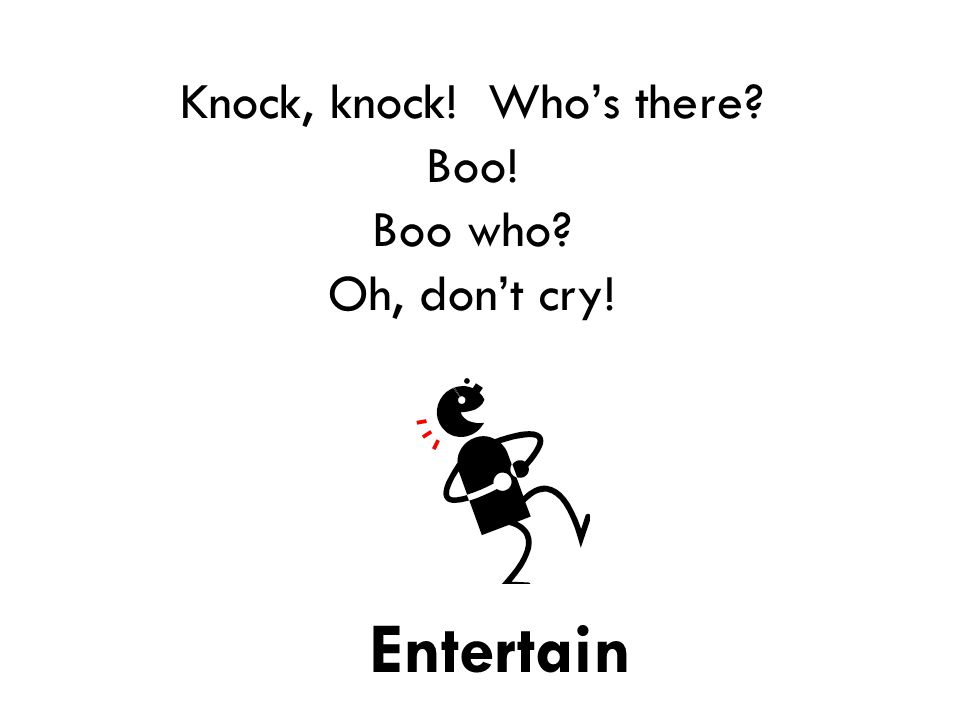 Knock, knock! Who's there Boo! Boo who Oh, don't cry! Entertain