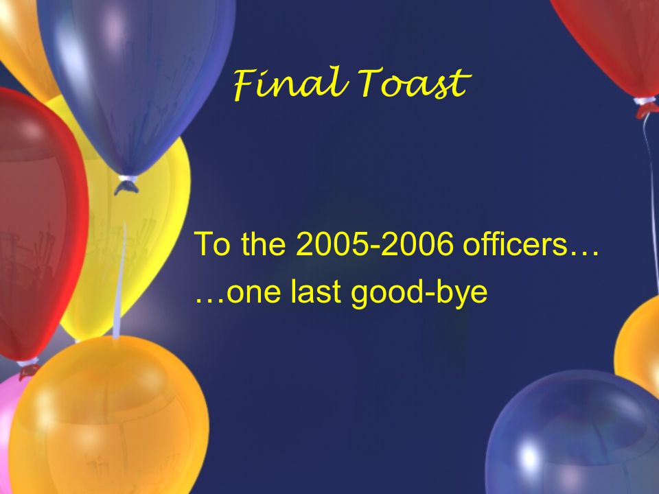 Final Toast To the 2005-2006 officers… …one last good-bye