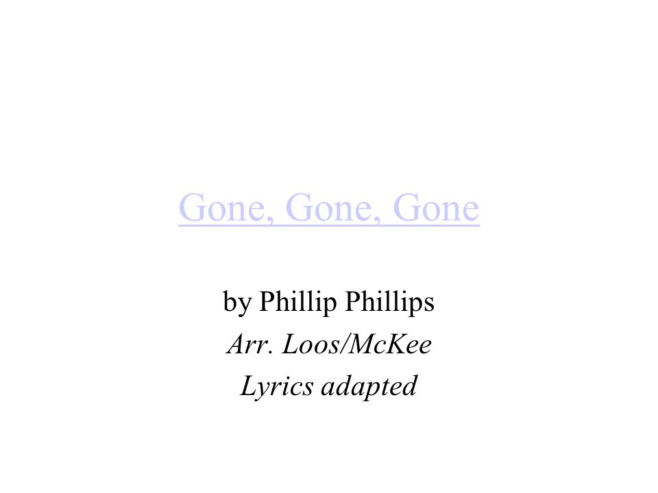Gone, Gone, Gone by Phillip Phillips Arr. Loos/McKee Lyrics adapted