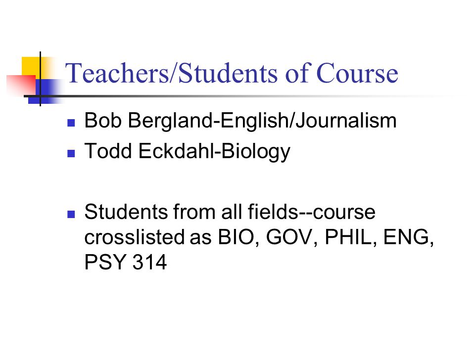Teachers/Students of Course Bob Bergland-English/Journalism Todd Eckdahl-Biology Students from all fields--course crosslisted as BIO, GOV, PHIL, ENG, PSY 314
