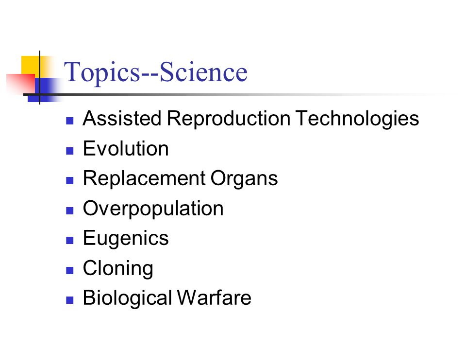 Topics--Science Assisted Reproduction Technologies Evolution Replacement Organs Overpopulation Eugenics Cloning Biological Warfare