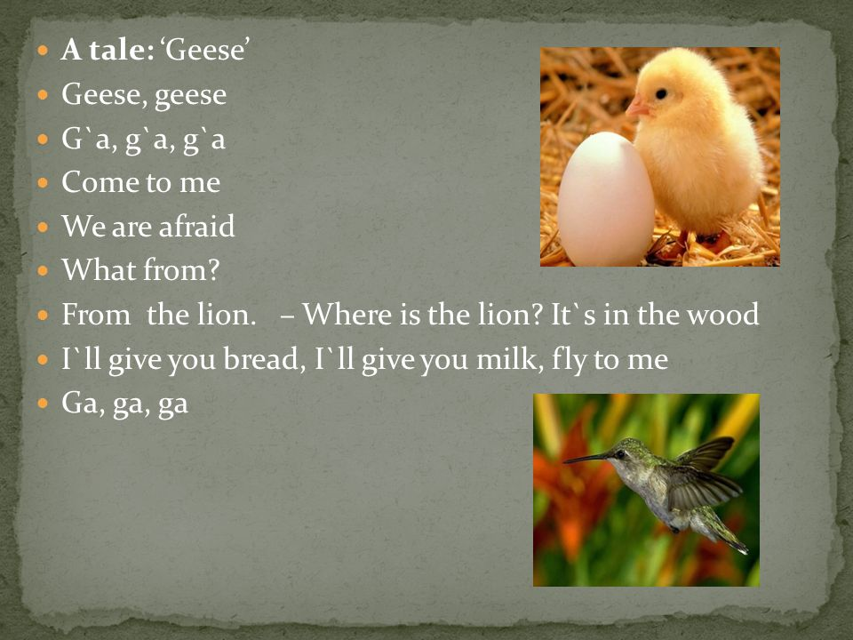 A tale: 'Geese' Geese, geese G`a, g`a, g`a Come to me We are afraid What from? From the lion. – Where is the lion? It`s in the wood I`ll give you brea