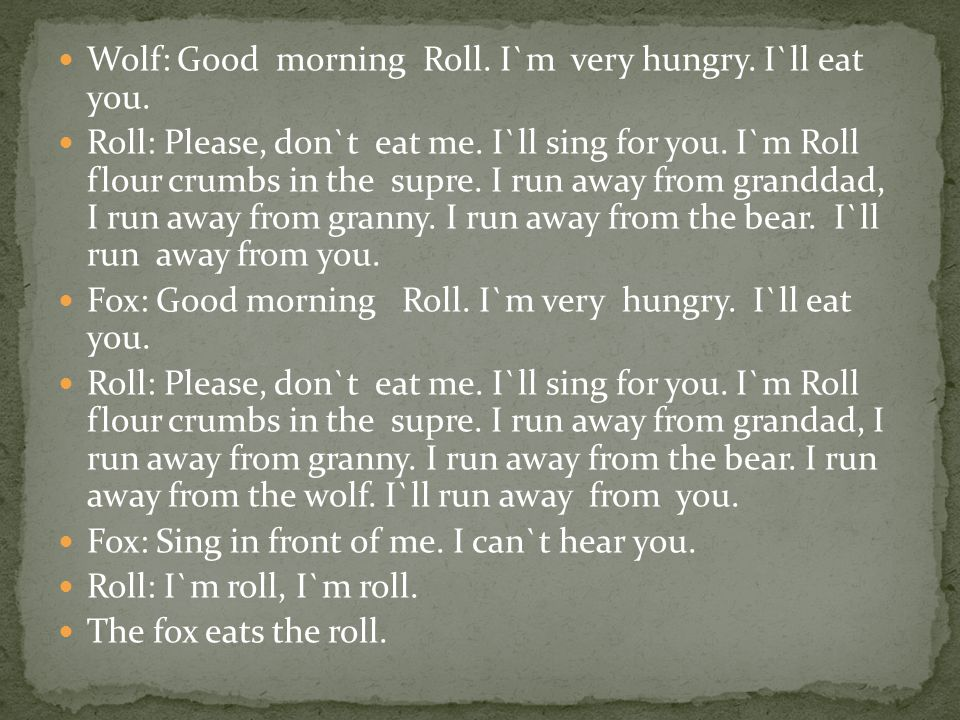 Wolf: Good morning Roll. I`m very hungry. I`ll eat you. Roll: Please, don`t eat me. I`ll sing for you. I`m Roll flour crumbs in the supre. I run away