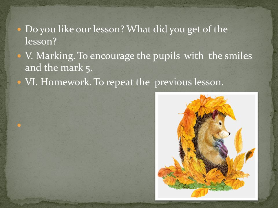 Do you like our lesson? What did you get of the lesson? V. Marking. To encourage the pupils with the smiles and the mark 5. VI. Homework. To repeat th