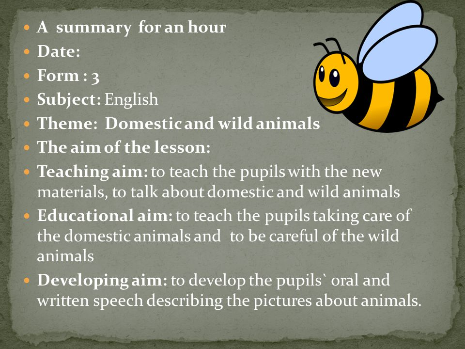 A summary for an hour Date: Form : 3 Subject: English Theme: Domestic and wild animals The aim of the lesson: Teaching aim: to teach the pupils with t