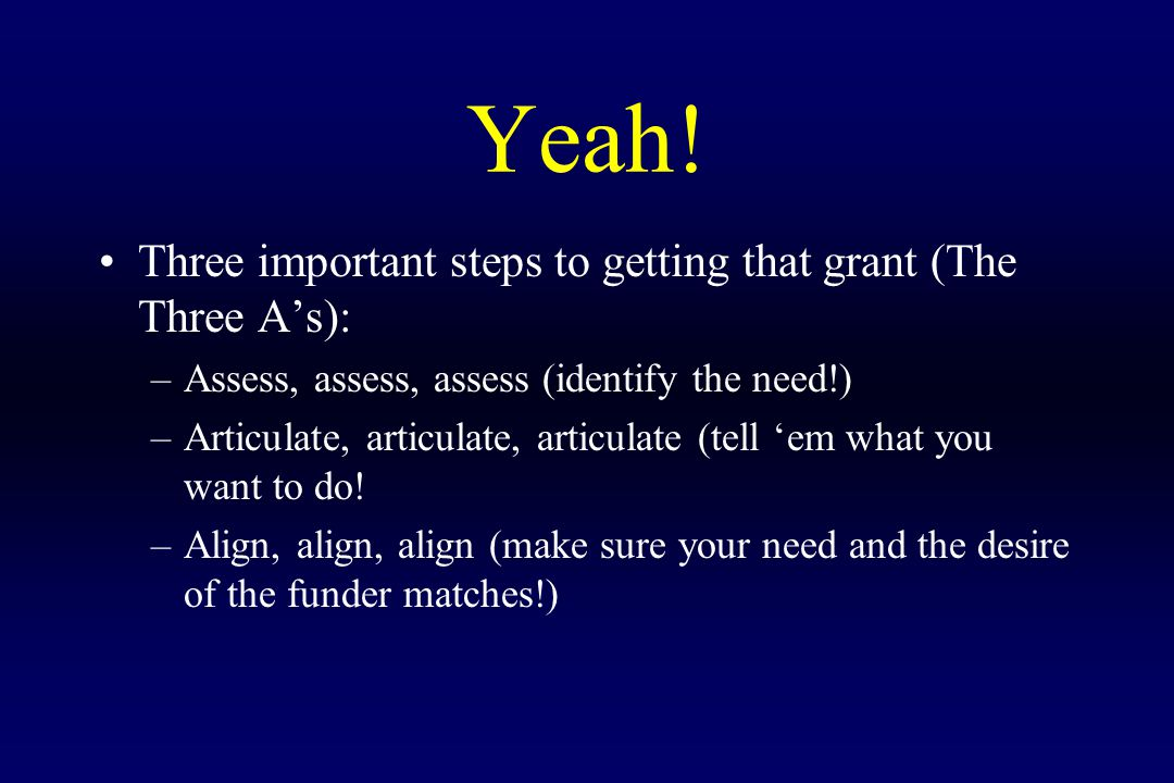 Yeah! Three important steps to getting that grant (The Three A's): –Assess, assess, assess (identify the need!) –Articulate, articulate, articulate (t