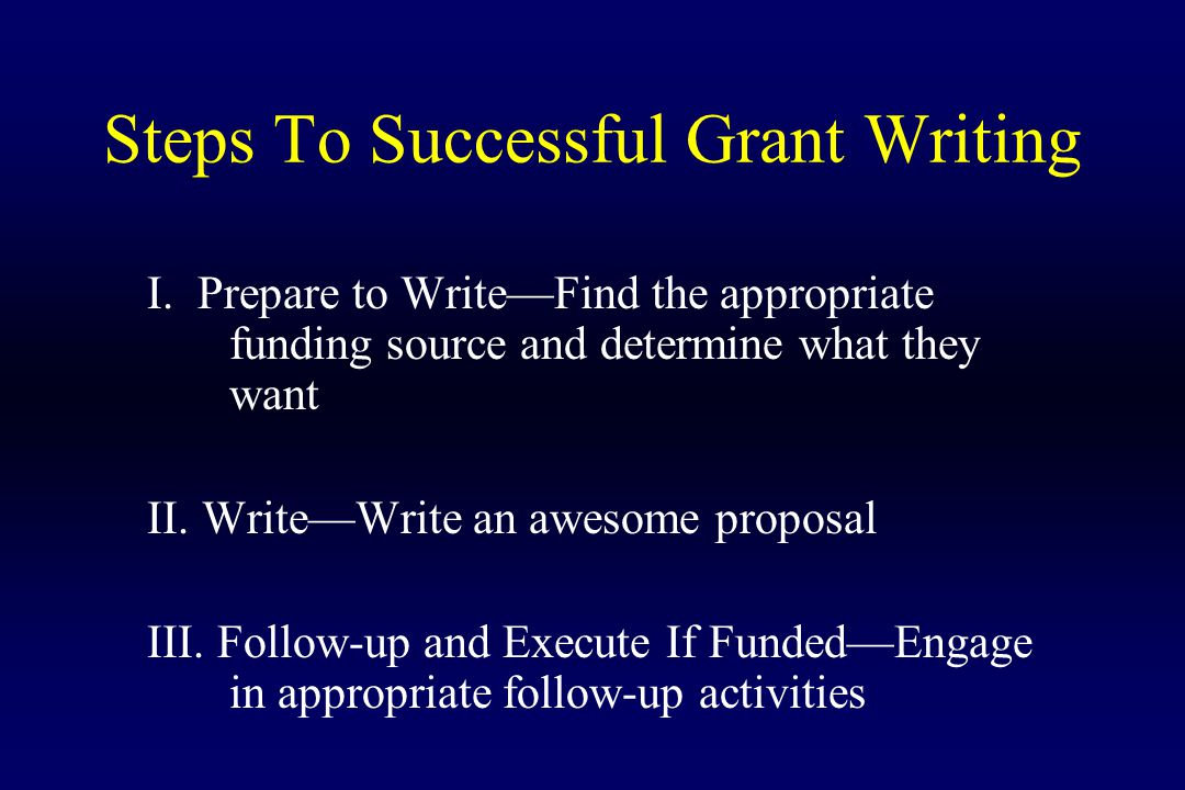 Steps To Successful Grant Writing I. Prepare to Write—Find the appropriate funding source and determine what they want II. Write—Write an awesome prop