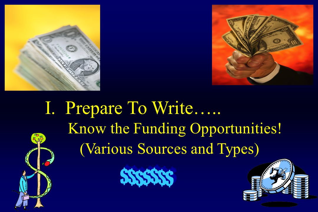 I. Prepare To Write….. Know the Funding Opportunities! (Various Sources and Types)