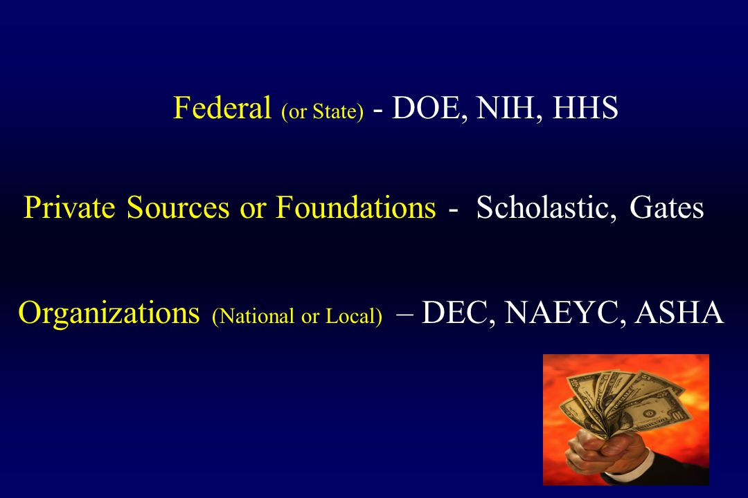 Federal (or State) - DOE, NIH, HHS Private Sources or Foundations - Scholastic, Gates Organizations (National or Local) – DEC, NAEYC, ASHA