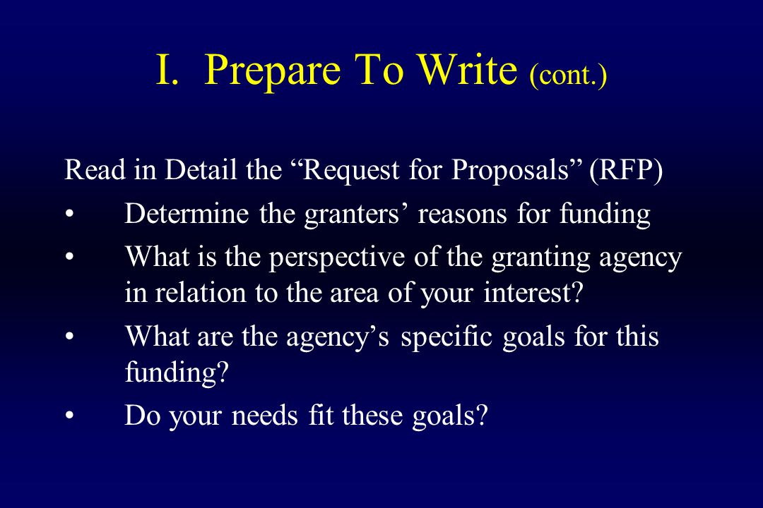 "I. Prepare To Write (cont.) Read in Detail the ""Request for Proposals"" (RFP) Determine the granters' reasons for funding What is the perspective of th"
