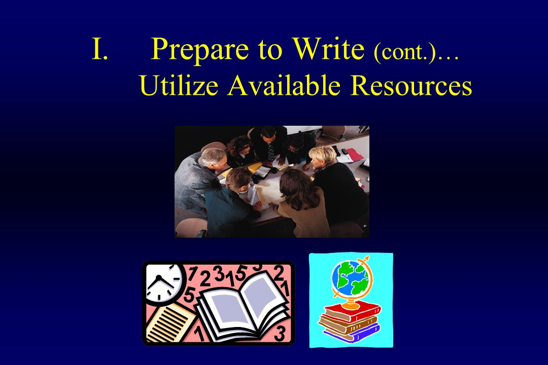 I.Prepare to Write (cont.)… Utilize Available Resources