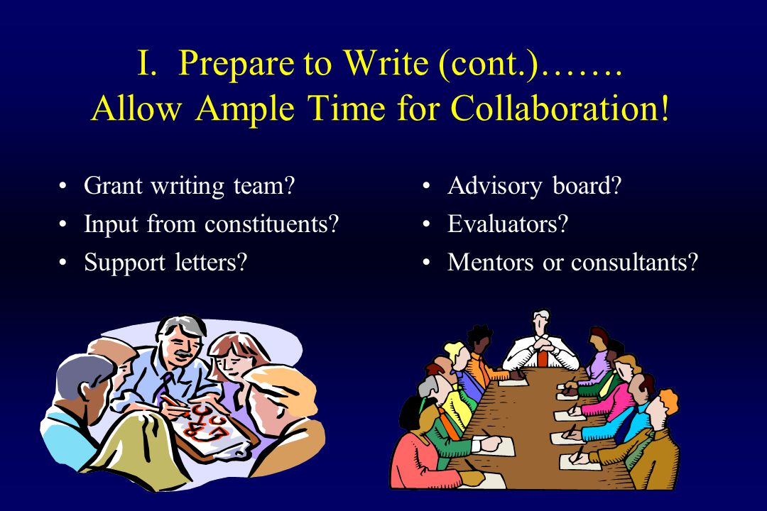 I. Prepare to Write (cont.)……. Allow Ample Time for Collaboration! Grant writing team? Input from constituents? Support letters? Advisory board? Evalu