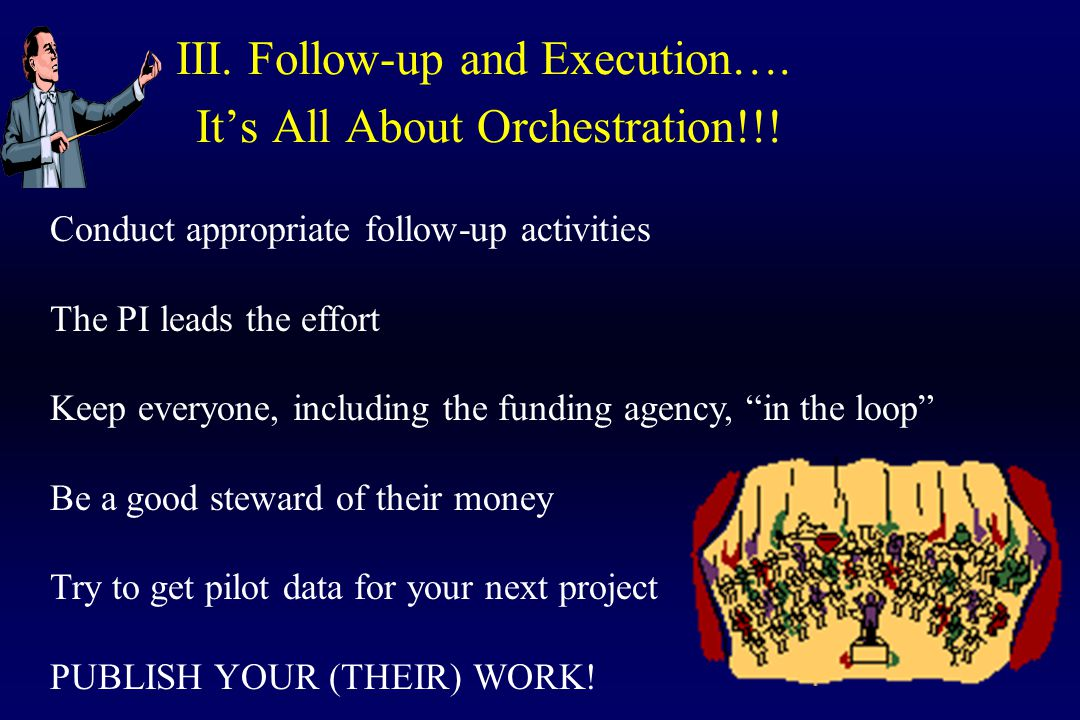 III. Follow-up and Execution…. It's All About Orchestration!!! Conduct appropriate follow-up activities The PI leads the effort Keep everyone, includi