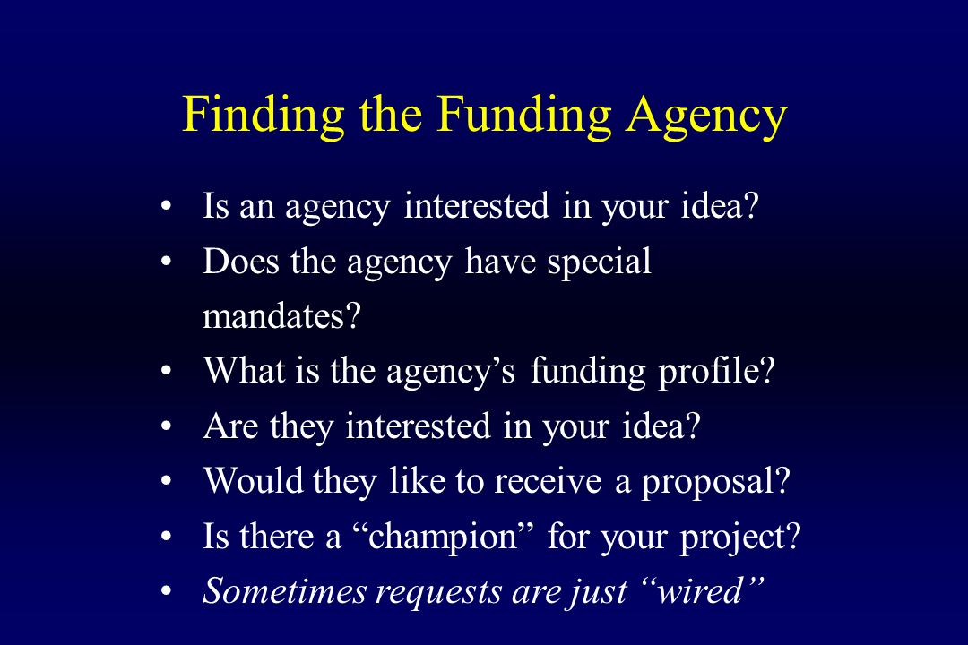 Finding the Funding Agency Is an agency interested in your idea? Does the agency have special mandates? What is the agency's funding profile? Are they
