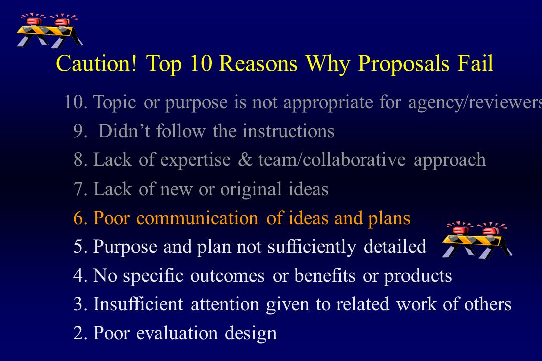 Caution! Top 10 Reasons Why Proposals Fail 10. Topic or purpose is not appropriate for agency/reviewers 9. Didn't follow the instructions 8. Lack of e