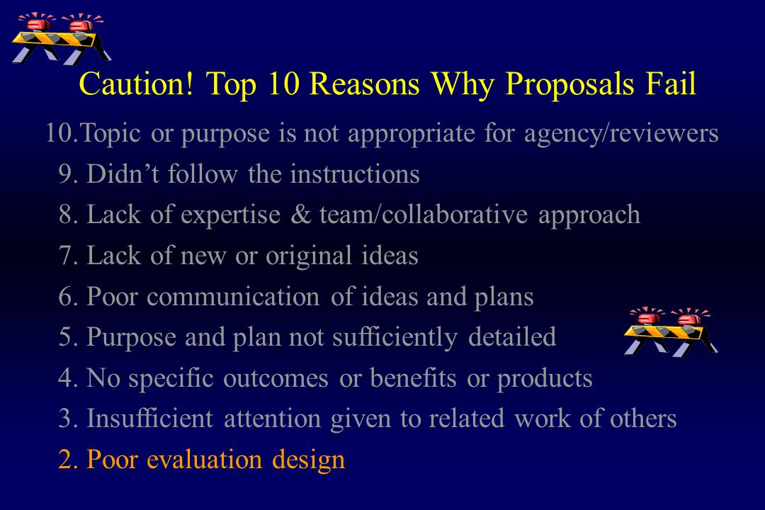 Caution! Top 10 Reasons Why Proposals Fail 10.Topic or purpose is not appropriate for agency/reviewers 9. Didn't follow the instructions 8. Lack of ex