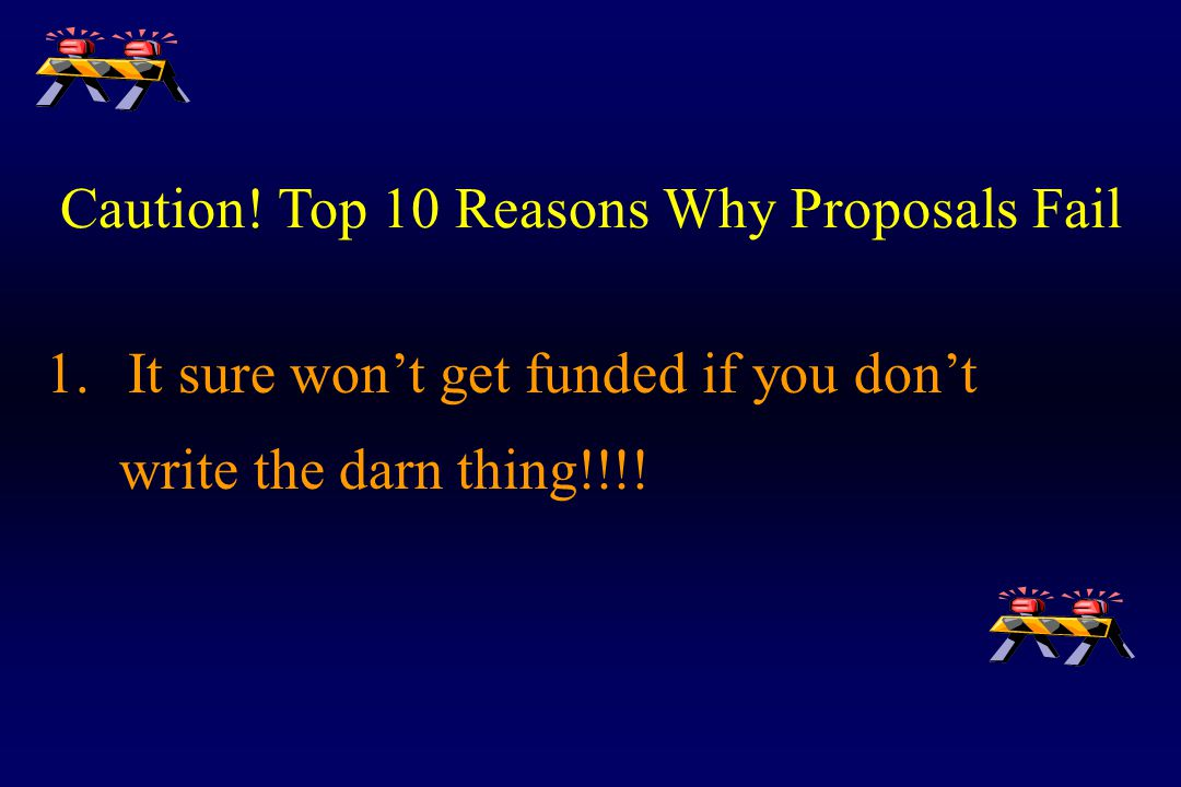 Caution! Top 10 Reasons Why Proposals Fail 1. It sure won't get funded if you don't write the darn thing!!!!