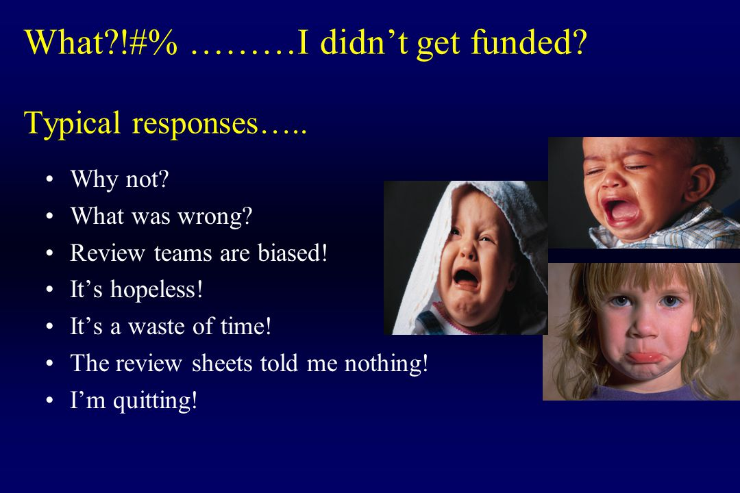 What?!#% ………I didn't get funded? Typical responses….. Why not? What was wrong? Review teams are biased! It's hopeless! It's a waste of time! The revie
