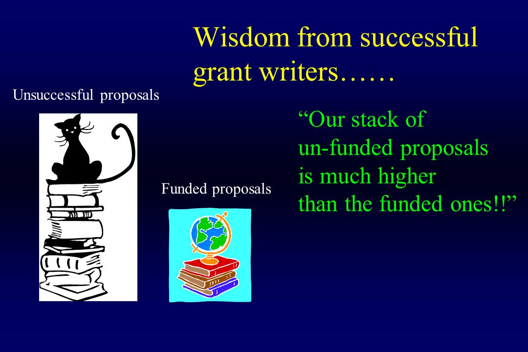 "Wisdom from successful grant writers…… Unsuccessful proposals Funded proposals ""Our stack of un-funded proposals is much higher than the funded ones!!"