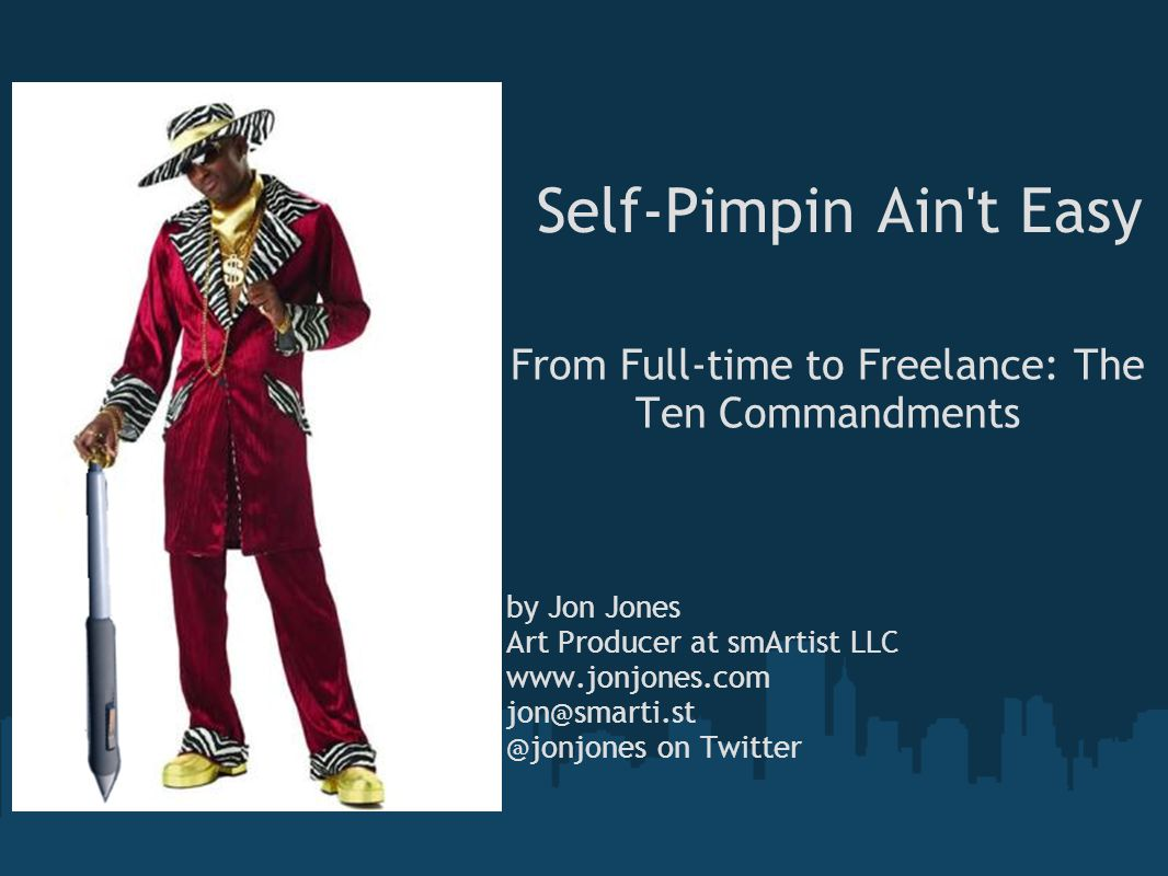 Self-Pimpin Ain t Easy From Full-time to Freelance: The Ten Commandments by Jon Jones Art Producer at smArtist LLC www.jonjones.com jon@smarti.st @jonjones on Twitter