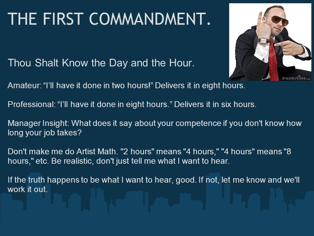 """THE FIRST COMMANDMENT. Thou Shalt Know the Day and the Hour. Amateur: """"I'll have it done in two hours!"""" Delivers it in eight hours. Professional: """"I'l"""