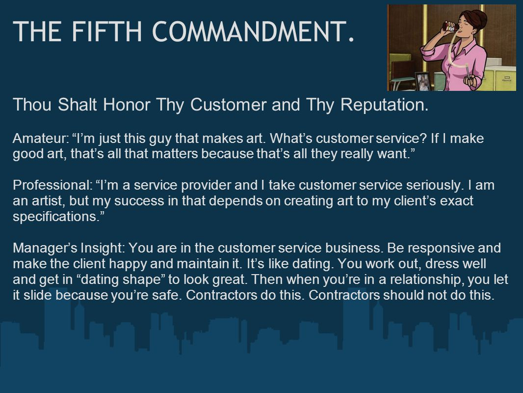 """THE FIFTH COMMANDMENT. Thou Shalt Honor Thy Customer and Thy Reputation. Amateur: """"I'm just this guy that makes art. What's customer service? If I mak"""